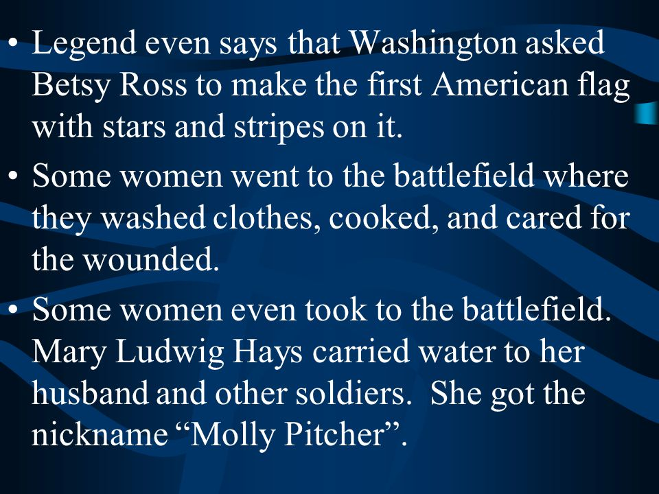 Legend even says that Washington asked Betsy Ross to make the first American flag with stars and stripes on it. Some women went to the battlefield whe