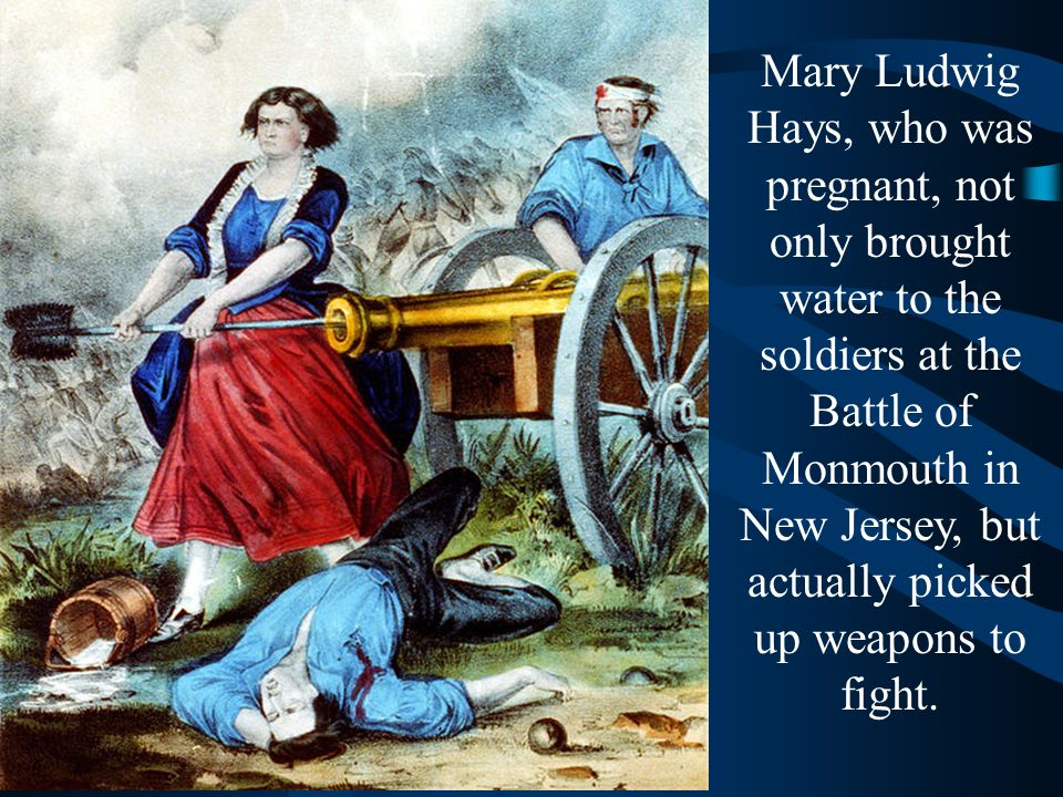 Mary Ludwig Hays, who was pregnant, not only brought water to the soldiers at the Battle of Monmouth in New Jersey, but actually picked up weapons to