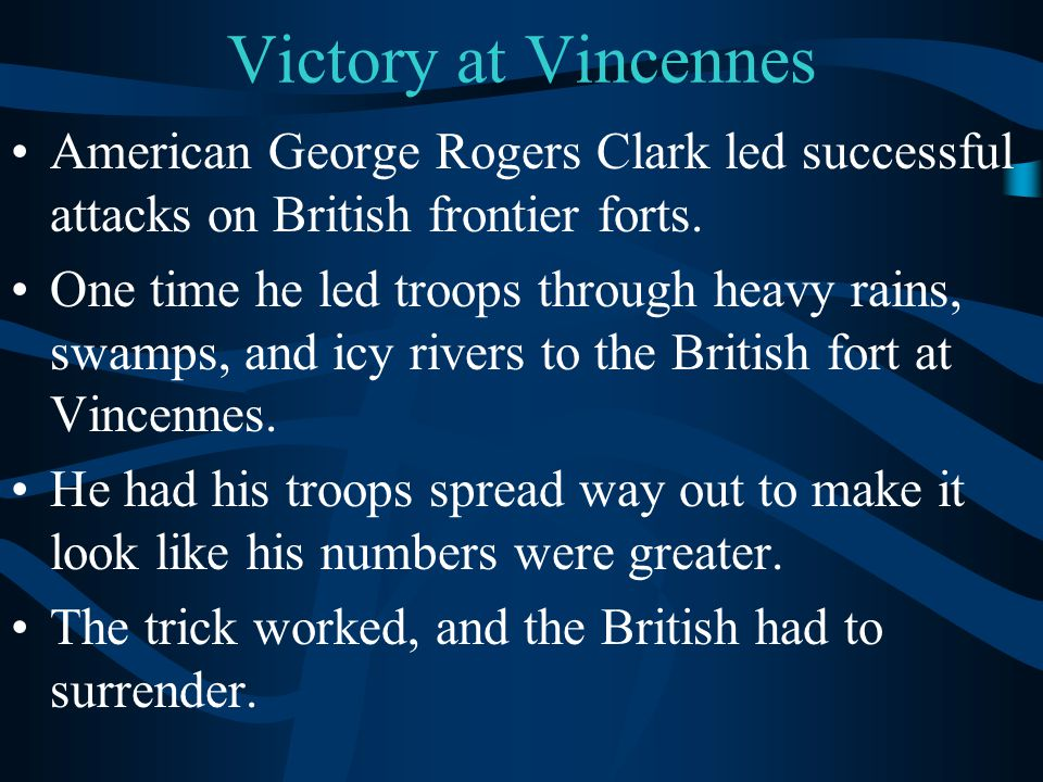 Victory at Vincennes American George Rogers Clark led successful attacks on British frontier forts. One time he led troops through heavy rains, swamps