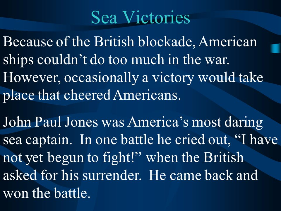 Sea Victories Because of the British blockade, American ships couldn't do too much in the war. However, occasionally a victory would take place that c