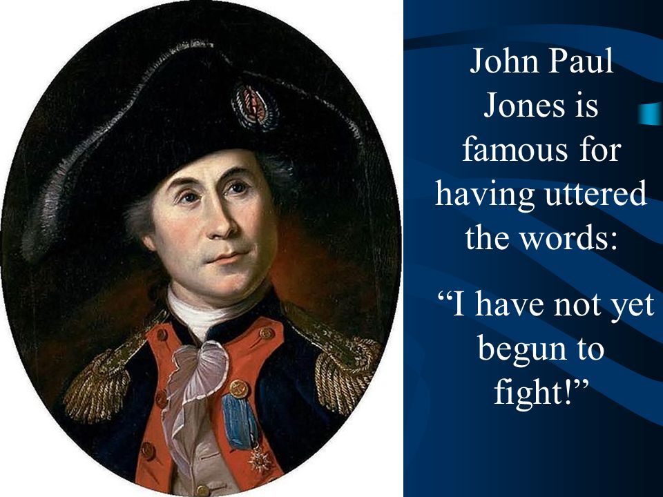 "John Paul Jones is famous for having uttered the words: ""I have not yet begun to fight!"""