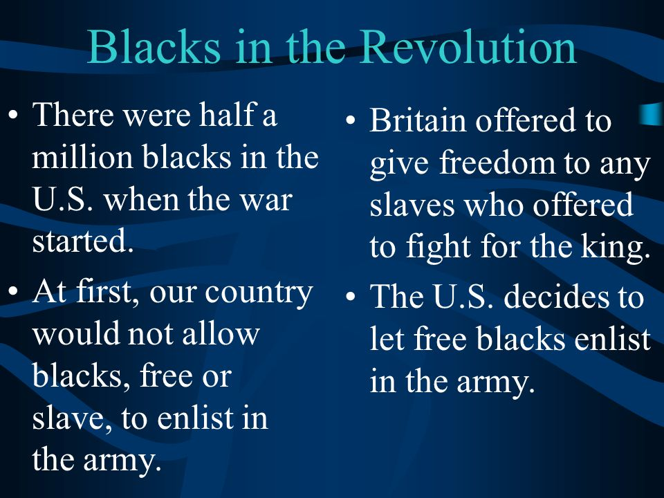 Blacks in the Revolution There were half a million blacks in the U.S. when the war started. At first, our country would not allow blacks, free or slav