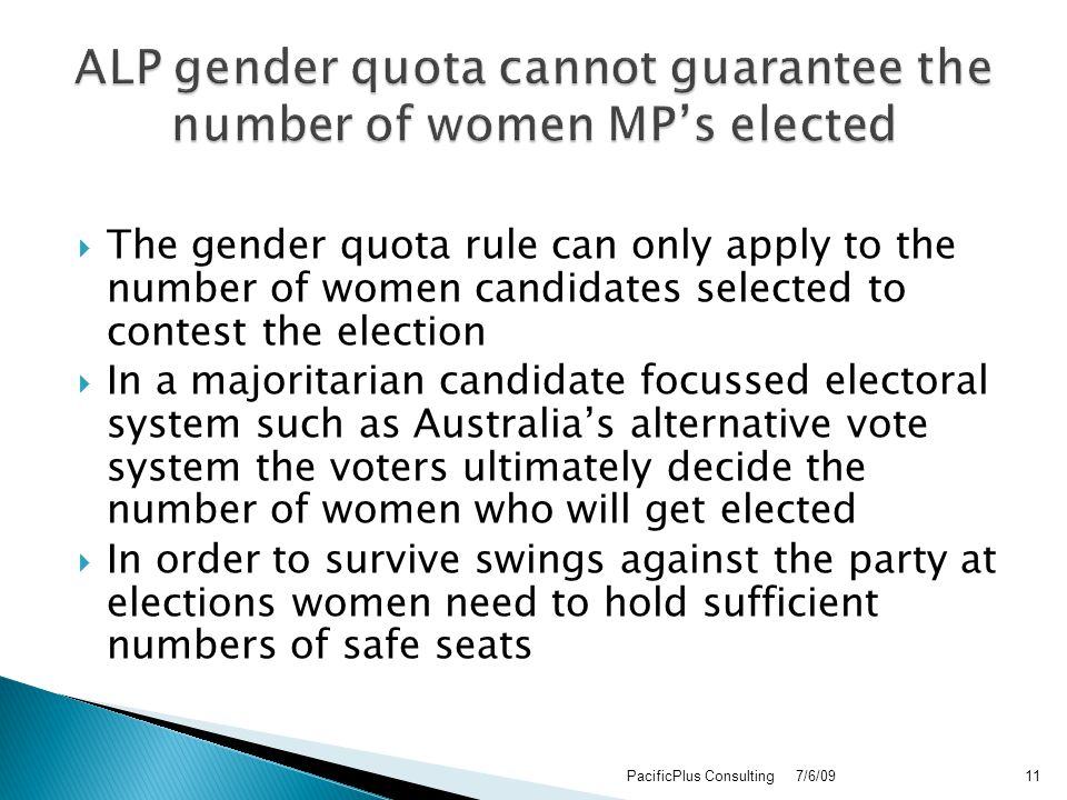  The gender quota rule can only apply to the number of women candidates selected to contest the election  In a majoritarian candidate focussed electoral system such as Australia's alternative vote system the voters ultimately decide the number of women who will get elected  In order to survive swings against the party at elections women need to hold sufficient numbers of safe seats 7/6/09PacificPlus Consulting11