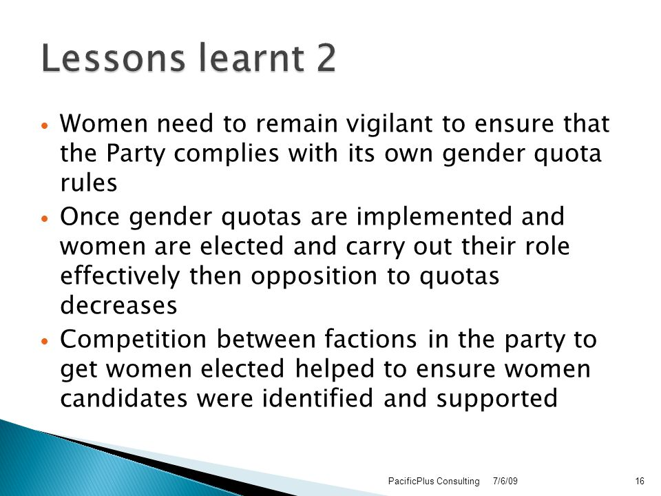 Women need to remain vigilant to ensure that the Party complies with its own gender quota rules Once gender quotas are implemented and women are elected and carry out their role effectively then opposition to quotas decreases Competition between factions in the party to get women elected helped to ensure women candidates were identified and supported 7/6/09PacificPlus Consulting16