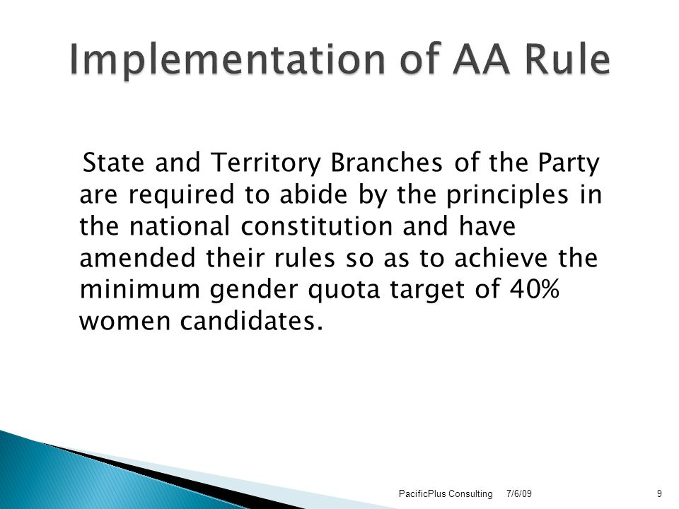 State and Territory Branches of the Party are required to abide by the principles in the national constitution and have amended their rules so as to achieve the minimum gender quota target of 40% women candidates.
