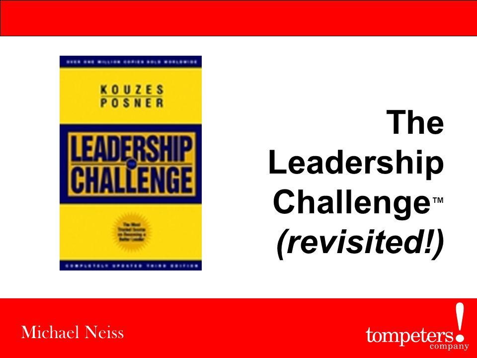 The Leadership Challenge ™ (revisited!) Michael Neiss