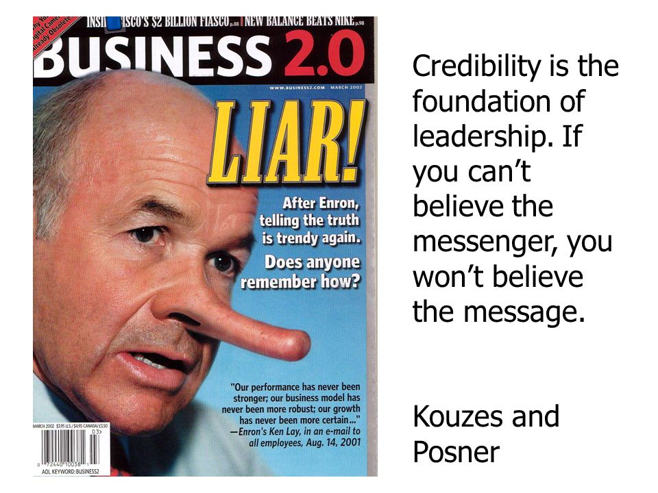 Credibility is the foundation of leadership. If you can't believe the messenger, you won't believe the message. Kouzes and Posner