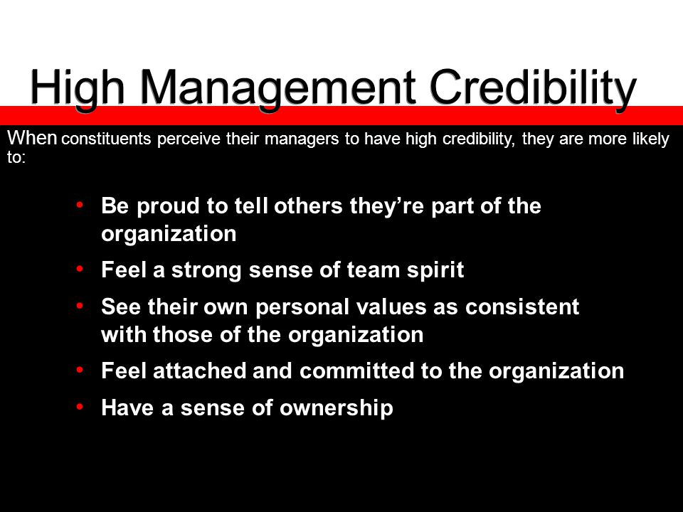 High Management Credibility Be proud to tell others they're part of the organization Feel a strong sense of team spirit See their own personal values