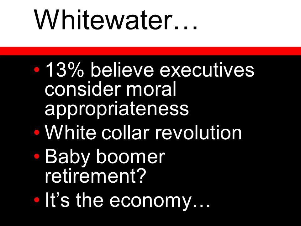 Whitewater… 13% believe executives consider moral appropriateness White collar revolution Baby boomer retirement? It's the economy…