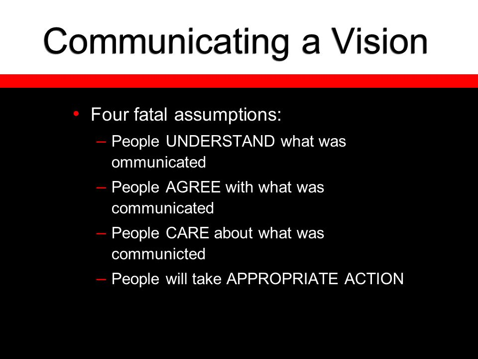 Communicating a Vision Four fatal assumptions: – People UNDERSTAND what was ommunicated – People AGREE with what was communicated – People CARE about