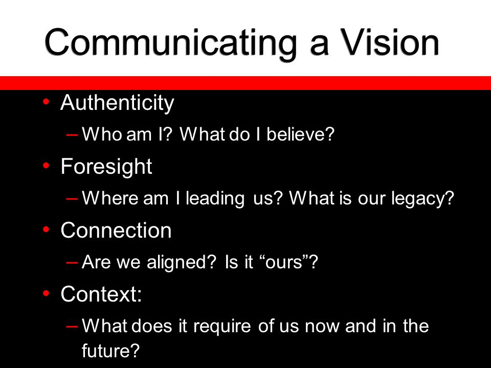 Communicating a Vision Authenticity – Who am I? What do I believe? Foresight – Where am I leading us? What is our legacy? Connection – Are we aligned?