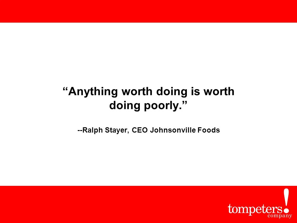 """Anything worth doing is worth doing poorly."" --Ralph Stayer, CEO Johnsonville Foods"