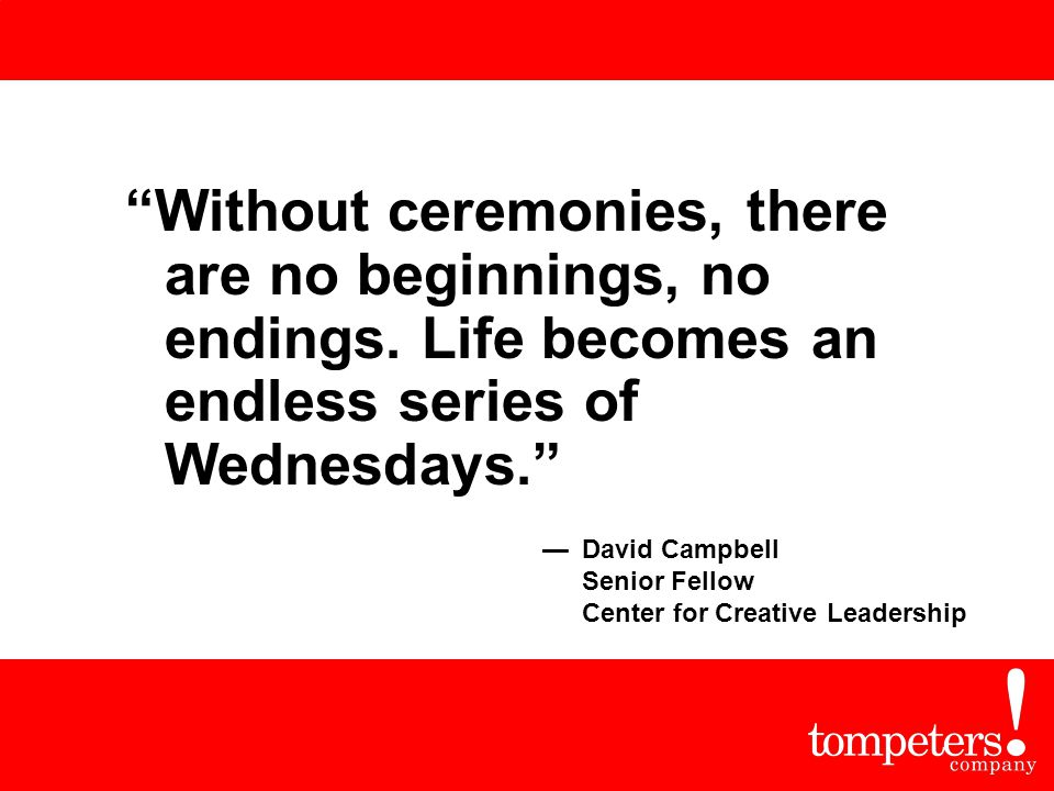 """Without ceremonies, there are no beginnings, no endings. Life becomes an endless series of Wednesdays."" —David Campbell Senior Fellow Center for Crea"