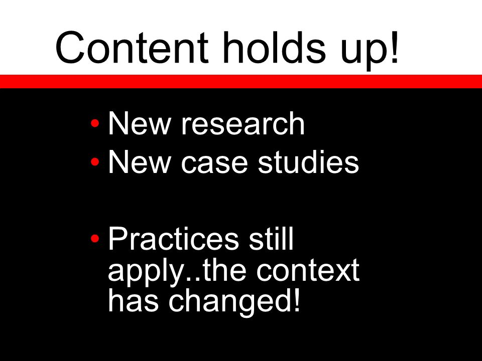 Content holds up! New research New case studies Practices still apply..the context has changed!