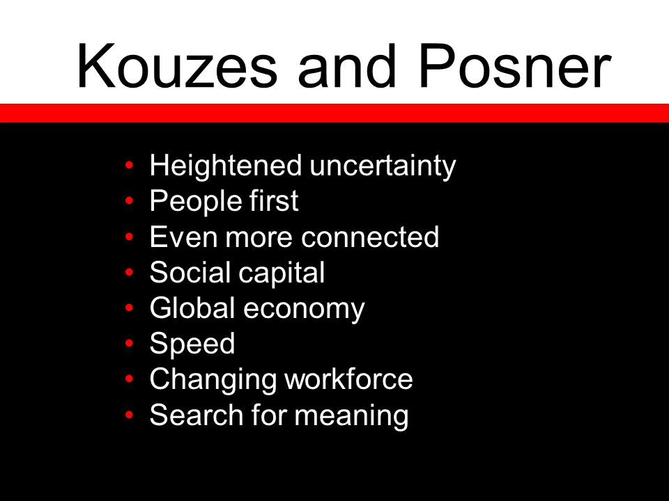 Kouzes and Posner Heightened uncertainty People first Even more connected Social capital Global economy Speed Changing workforce Search for meaning