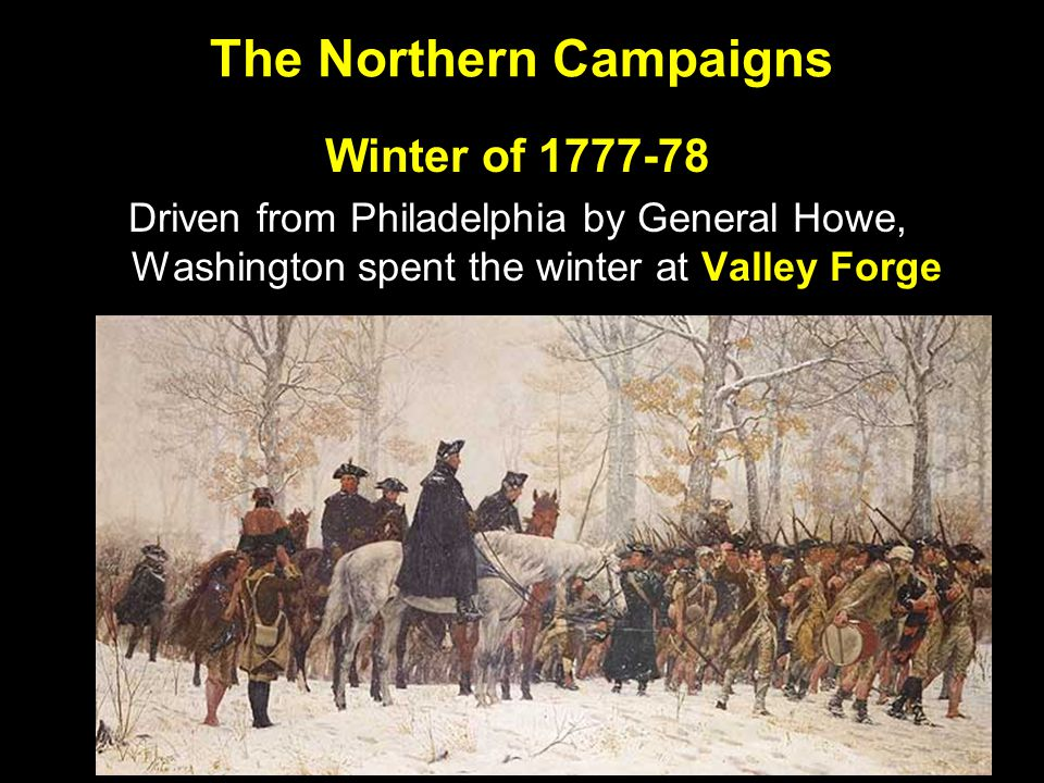The Northern Campaigns Winter of 1777-78 Driven from Philadelphia by General Howe, Washington spent the winter at Valley Forge