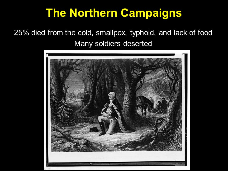 The Northern Campaigns 25% died from the cold, smallpox, typhoid, and lack of food Many soldiers deserted