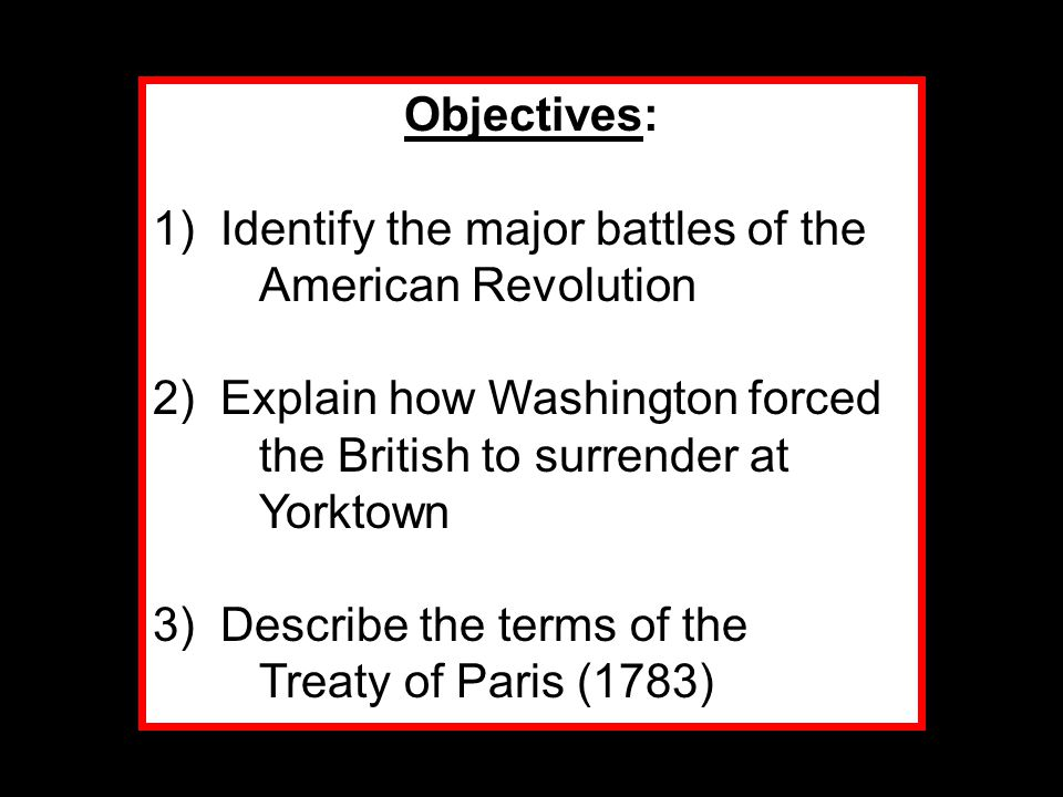 Objectives: 1) Identify the major battles of the American Revolution 2) Explain how Washington forced the British to surrender at Yorktown 3) Describe the terms of the Treaty of Paris (1783)