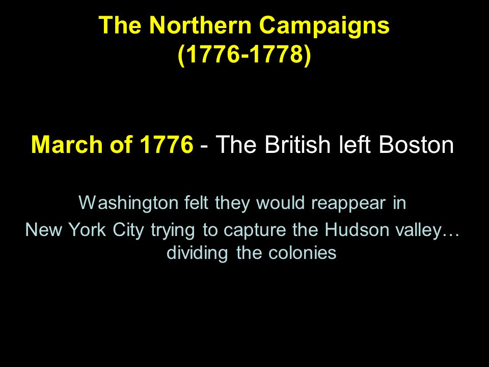The Northern Campaigns (1776-1778) March of 1776 - The British left Boston Washington felt they would reappear in New York City trying to capture the Hudson valley… dividing the colonies