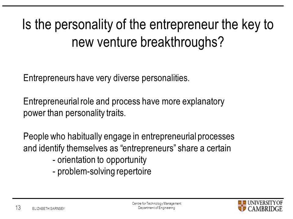 Institute for Manufacturing 13 ELIZABETH GARNSEY Centre for Technology Management Department of Engineering Is the personality of the entrepreneur the key to new venture breakthroughs.