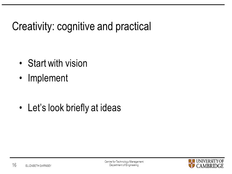 Institute for Manufacturing 16 ELIZABETH GARNSEY Centre for Technology Management Department of Engineering Creativity: cognitive and practical Start with vision Implement Let's look briefly at ideas