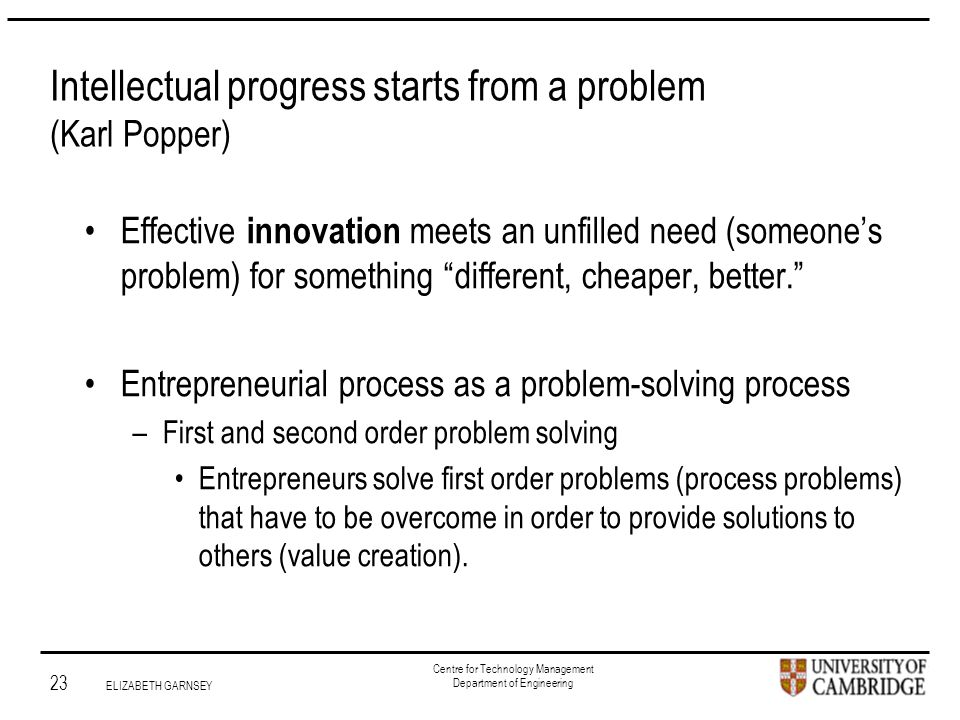 Institute for Manufacturing 23 ELIZABETH GARNSEY Centre for Technology Management Department of Engineering Intellectual progress starts from a problem (Karl Popper) Effective innovation meets an unfilled need (someone's problem) for something different, cheaper, better. Entrepreneurial process as a problem-solving process –First and second order problem solving Entrepreneurs solve first order problems (process problems) that have to be overcome in order to provide solutions to others (value creation).