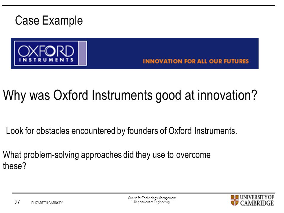 Institute for Manufacturing 27 ELIZABETH GARNSEY Centre for Technology Management Department of Engineering Why was Oxford Instruments good at innovation.