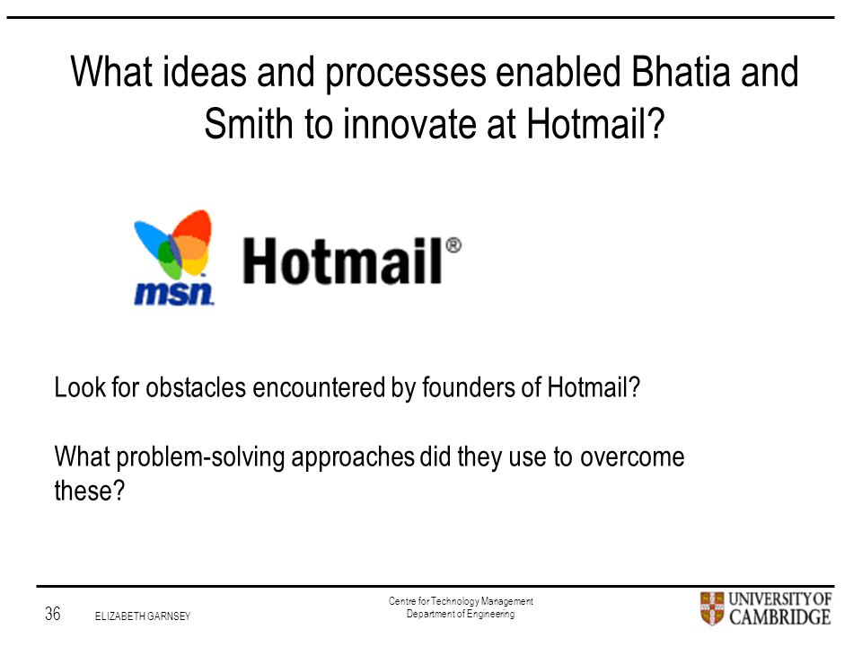 Institute for Manufacturing 36 ELIZABETH GARNSEY Centre for Technology Management Department of Engineering What ideas and processes enabled Bhatia and Smith to innovate at Hotmail.