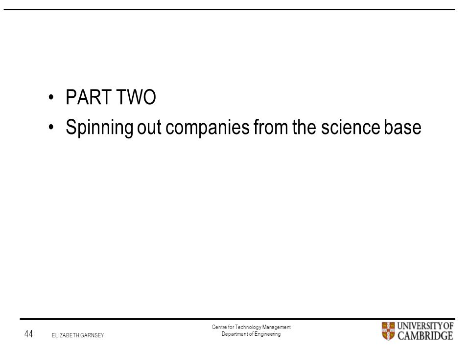 Institute for Manufacturing 44 ELIZABETH GARNSEY Centre for Technology Management Department of Engineering PART TWO Spinning out companies from the science base