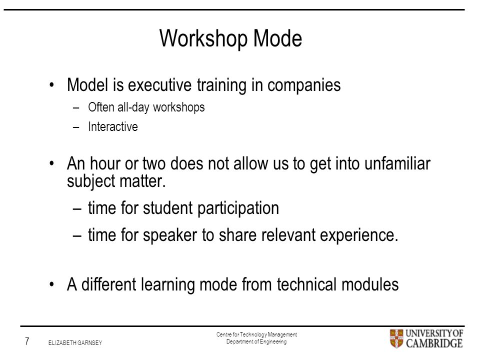Institute for Manufacturing 7 ELIZABETH GARNSEY Centre for Technology Management Department of Engineering Workshop Mode Model is executive training in companies –Often all-day workshops –Interactive An hour or two does not allow us to get into unfamiliar subject matter.