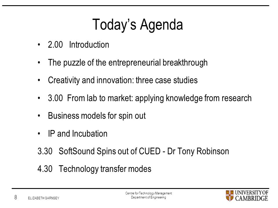 Institute for Manufacturing 8 ELIZABETH GARNSEY Centre for Technology Management Department of Engineering Today's Agenda 2.00 Introduction The puzzle of the entrepreneurial breakthrough Creativity and innovation: three case studies 3.00 From lab to market: applying knowledge from research Business models for spin out IP and Incubation 3.30 SoftSound Spins out of CUED - Dr Tony Robinson 4.30 Technology transfer modes