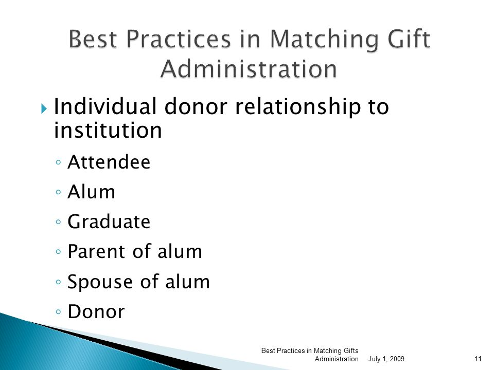  Individual donor relationship to institution ◦ Attendee ◦ Alum ◦ Graduate ◦ Parent of alum ◦ Spouse of alum ◦ Donor July 1, 2009 Best Practices in Matching Gifts Administration11