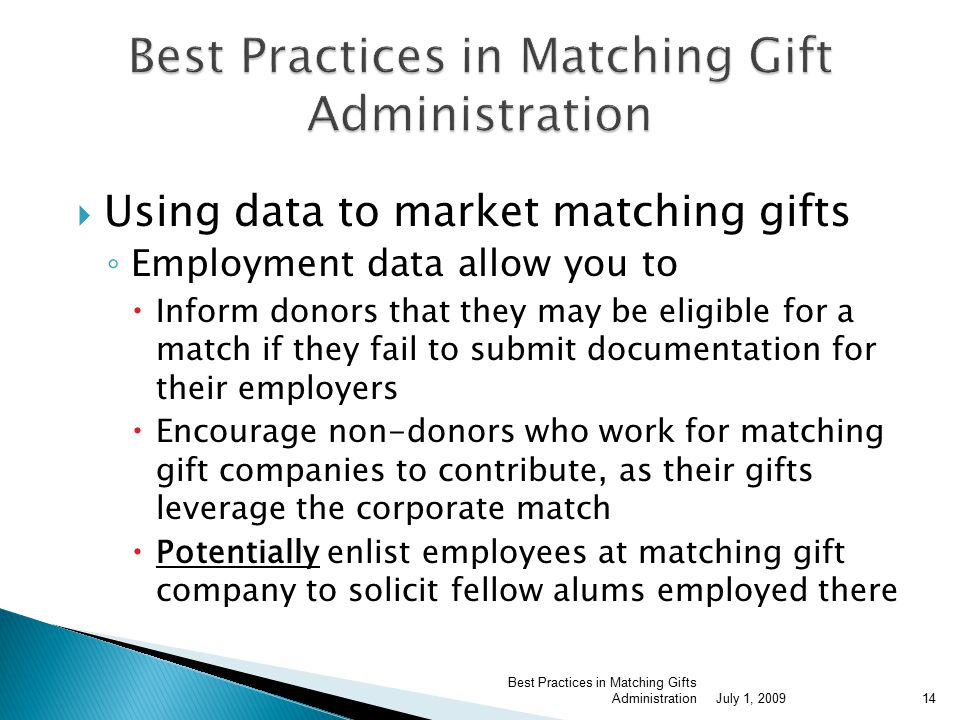  Using data to market matching gifts ◦ Employment data allow you to  Inform donors that they may be eligible for a match if they fail to submit documentation for their employers  Encourage non-donors who work for matching gift companies to contribute, as their gifts leverage the corporate match  Potentially enlist employees at matching gift company to solicit fellow alums employed there July 1, 2009 Best Practices in Matching Gifts Administration14