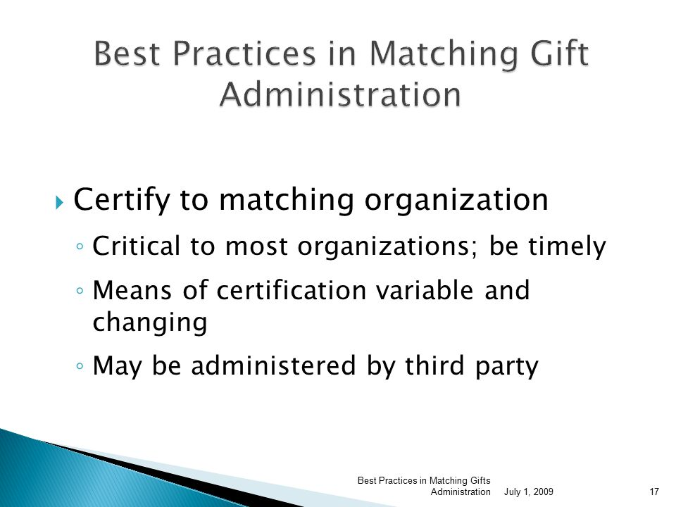  Certify to matching organization ◦ Critical to most organizations; be timely ◦ Means of certification variable and changing ◦ May be administered by third party July 1, 2009 Best Practices in Matching Gifts Administration17