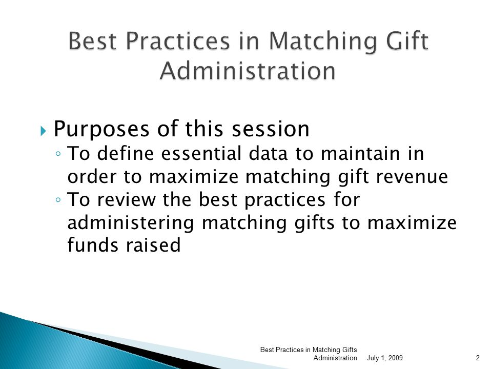  Purposes of this session ◦ To define essential data to maintain in order to maximize matching gift revenue ◦ To review the best practices for administering matching gifts to maximize funds raised July 1, 2009 Best Practices in Matching Gifts Administration2