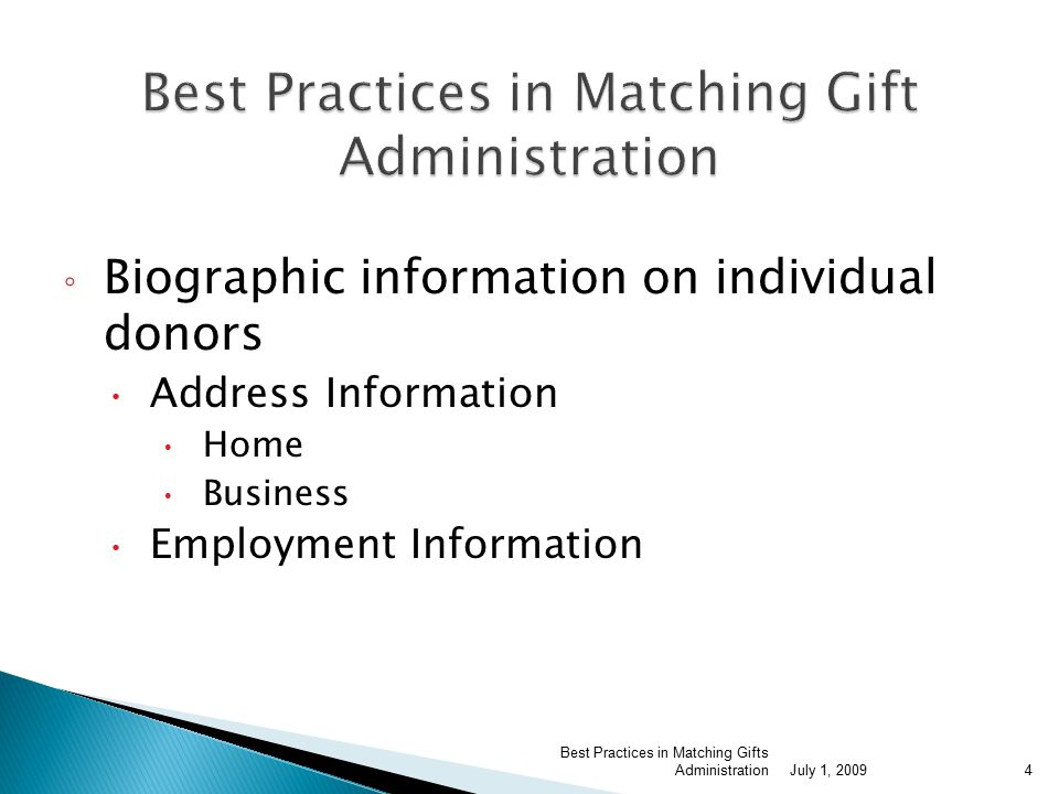 ◦ Biographic information on individual donors  Address Information  Home  Business  Employment Information July 1, 2009 Best Practices in Matching Gifts Administration4