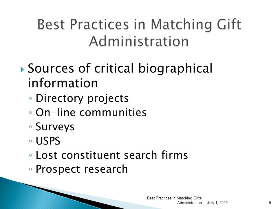  Sources of critical biographical information ◦ Directory projects ◦ On-line communities ◦ Surveys ◦ USPS ◦ Lost constituent search firms ◦ Prospect research July 1, 2009 Best Practices in Matching Gifts Administration5