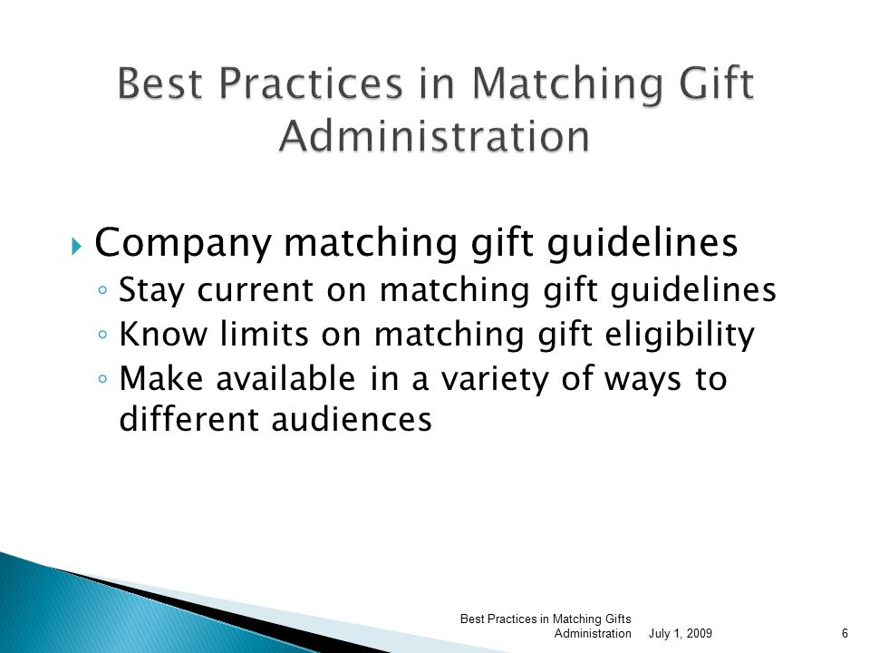  Company matching gift guidelines ◦ Stay current on matching gift guidelines ◦ Know limits on matching gift eligibility ◦ Make available in a variety of ways to different audiences July 1, 2009 Best Practices in Matching Gifts Administration6