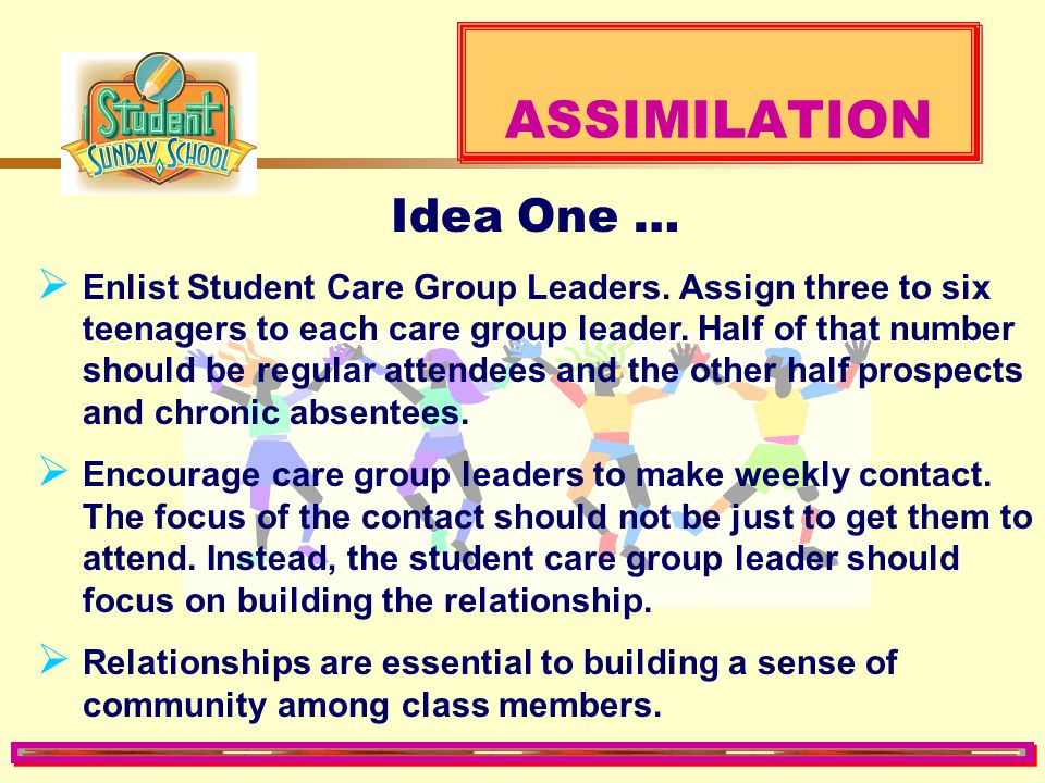 ASSIMILATION  Every department, class, and ministry should have a plan, as well as scheduled activities and events to promote assimilation.  Too man