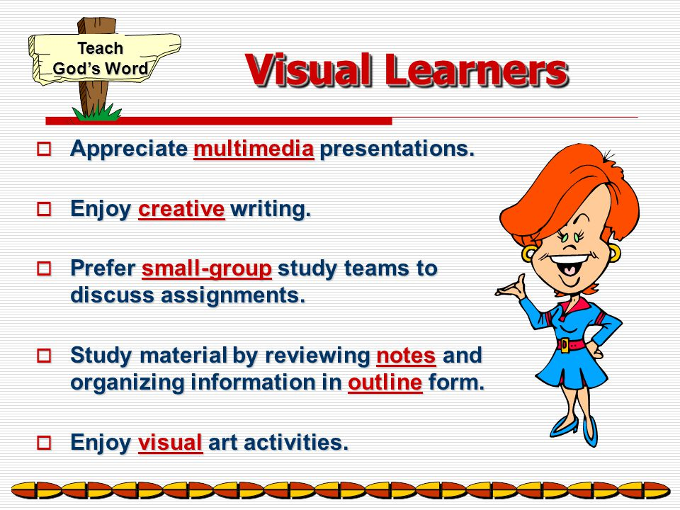 Teach God's Word Visual Learners  Carefully organize their learning materials.  Enjoy visually stimulating learning environments.  Like to see pict