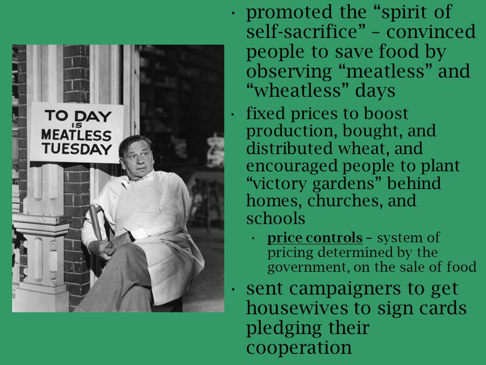 "promoted the ""spirit of self-sacrifice"" – convinced people to save food by observing ""meatless"" and ""wheatless"" days fixed prices to boost production,"
