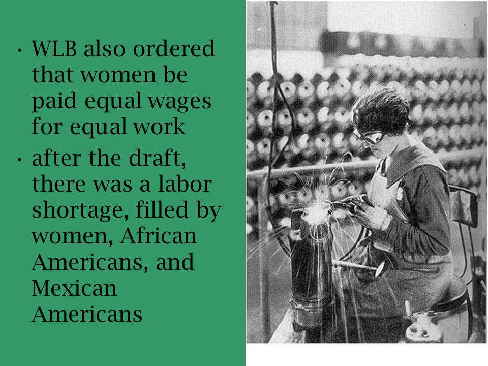 WLB also ordered that women be paid equal wages for equal work after the draft, there was a labor shortage, filled by women, African Americans, and Me