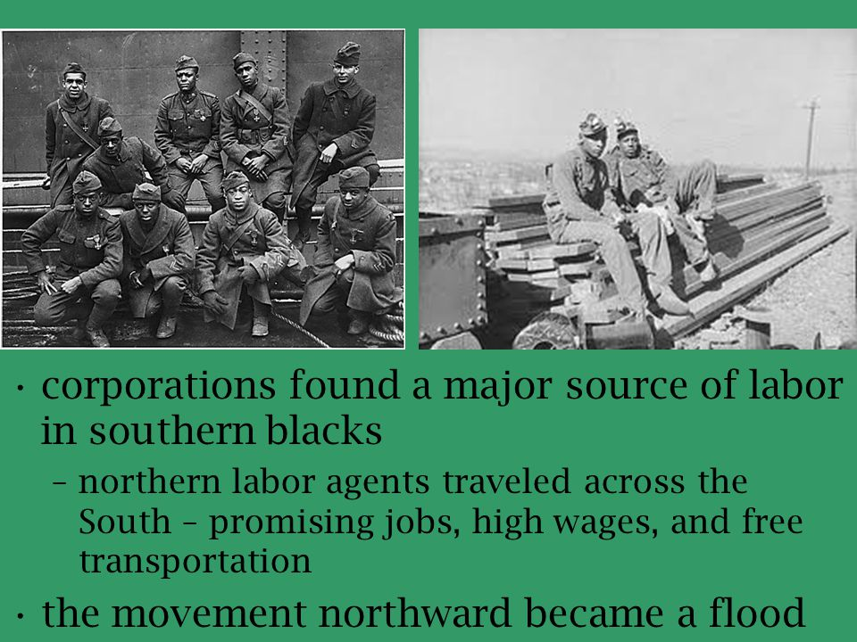 corporations found a major source of labor in southern blacks –northern labor agents traveled across the South – promising jobs, high wages, and free
