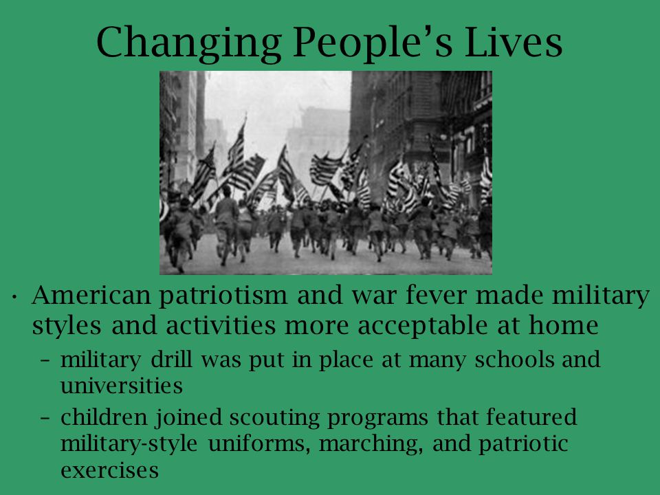 Changing People's Lives American patriotism and war fever made military styles and activities more acceptable at home –military drill was put in place