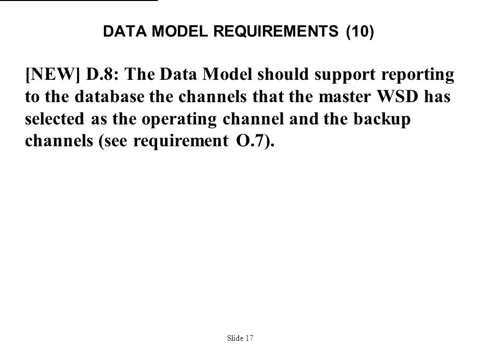 Slide 17 DATA MODEL REQUIREMENTS (10) [NEW] D.8: The Data Model should support reporting to the database the channels that the master WSD has selected