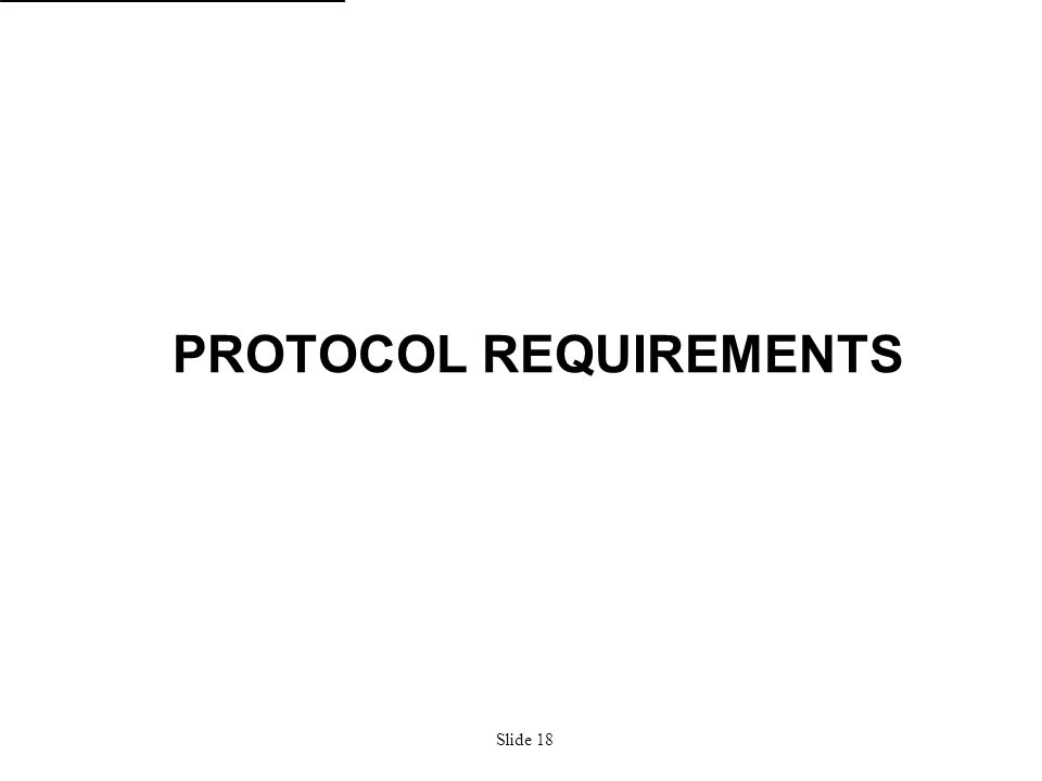 Slide 18 PROTOCOL REQUIREMENTS