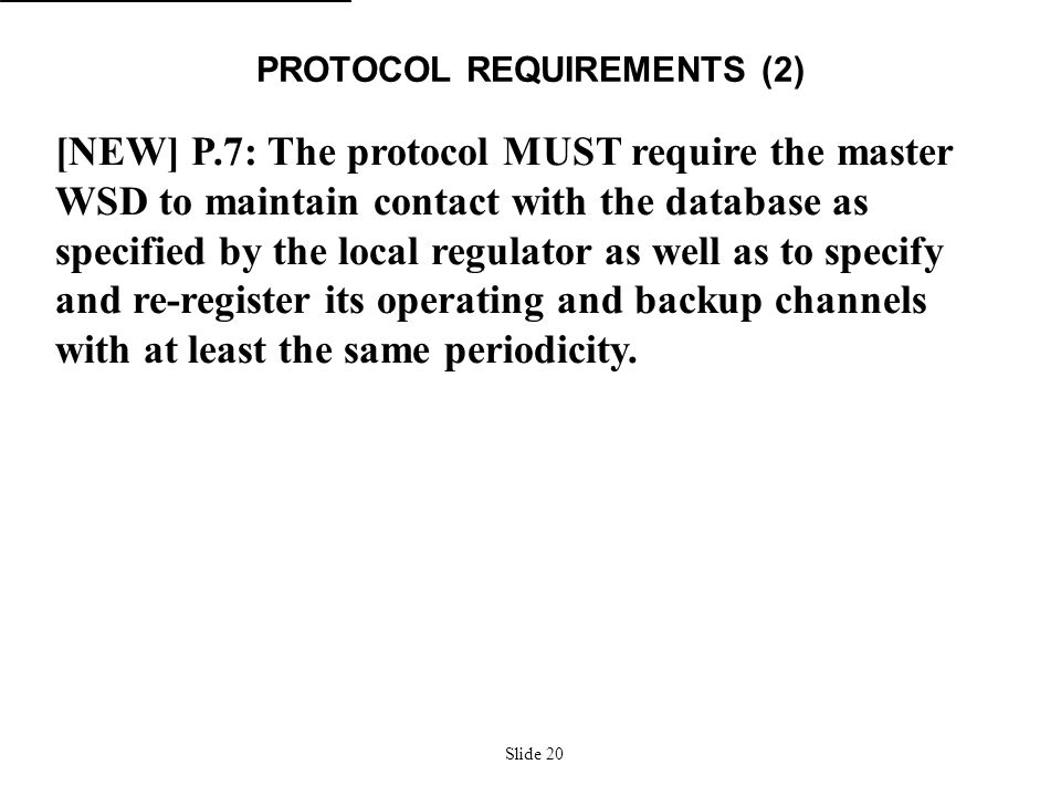 Slide 20 PROTOCOL REQUIREMENTS (2) [NEW] P.7: The protocol MUST require the master WSD to maintain contact with the database as specified by the local