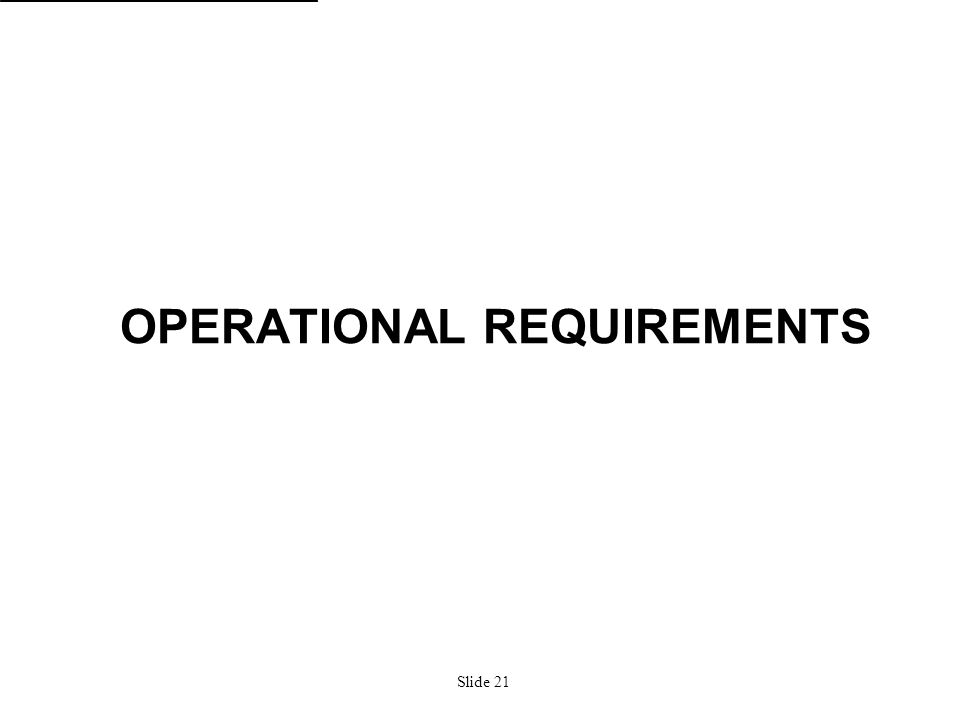 Slide 21 OPERATIONAL REQUIREMENTS