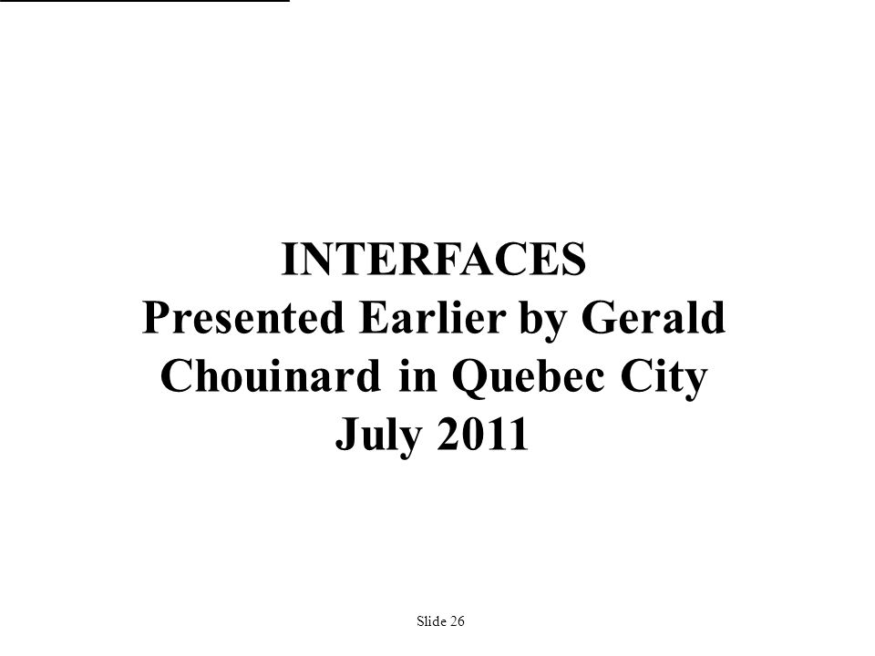 Slide 26 INTERFACES Presented Earlier by Gerald Chouinard in Quebec City July 2011