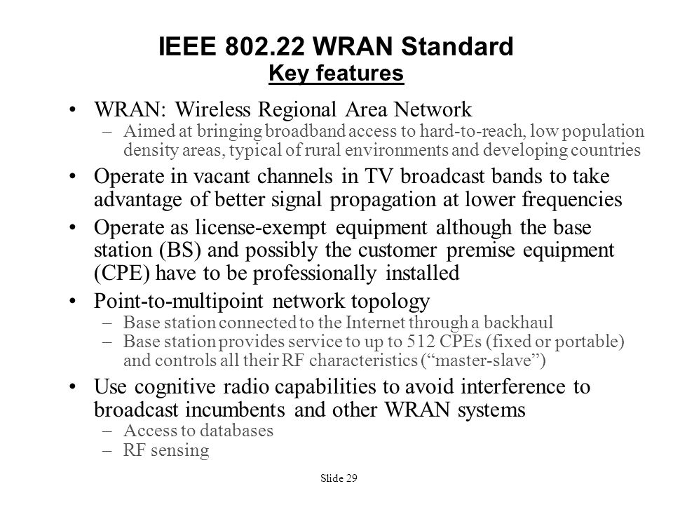 Slide 29 IEEE 802.22 WRAN Standard Key features WRAN: Wireless Regional Area Network –Aimed at bringing broadband access to hard-to-reach, low populat